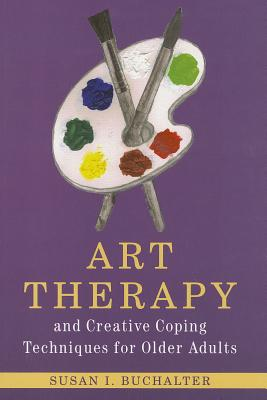 Art Therapy and Creative Coping Techniques for Older Adults By Buchalter, Susan I.
